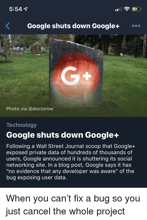 """wall street: 5:54  Google shuts down Google+0  Photo via @doctorow  Technology  Google shuts down Google+  Following a Wall Street Journal scoop that Google+  exposed private data of hundreds of thousands of  users, Google announced it is shuttering its social  networking site. In a blog post, Google says it has  """"no evidence that any developer was aware"""" of the  bug exposing user data. When you can't fix a bug so you just cancel the whole project"""