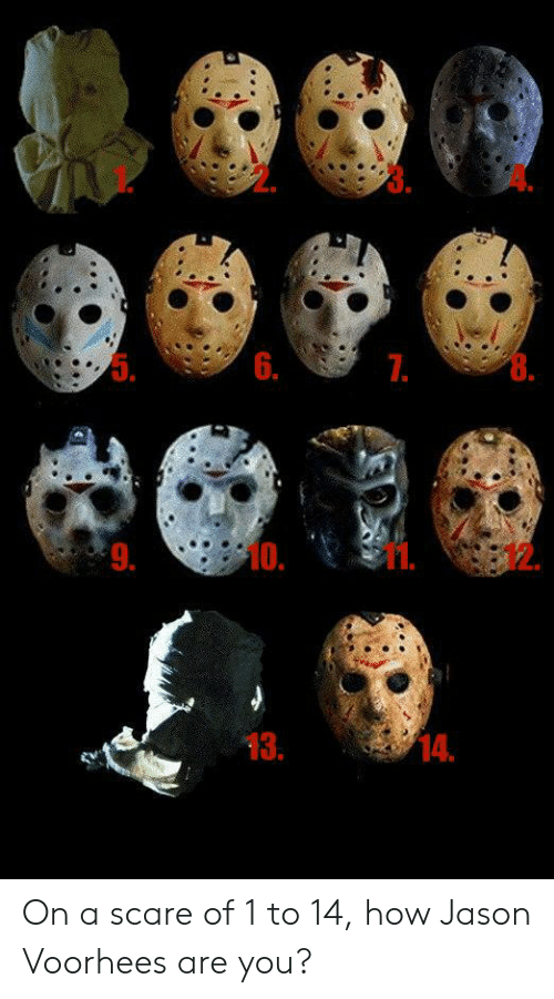 jason voorhees: 5.  6.  7.  10.  9.  13.  14. On a scare of 1 to 14, how Jason Voorhees are you?