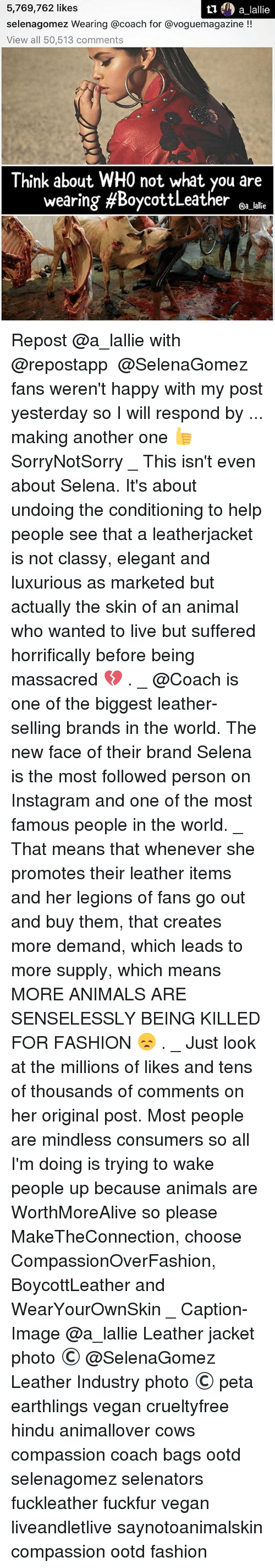 coach bags: 5,769,762 likes  selenageomez Wearing a coach for avoguemagazine  View all 50,513 comments  Think about WHO not what you are  wearing #Boycott Leather  @a lallie Repost @a_lallie with @repostapp ・・・ @SelenaGomez fans weren't happy with my post yesterday so I will respond by ... making another one 👍 SorryNotSorry _ This isn't even about Selena. It's about undoing the conditioning to help people see that a leatherjacket is not classy, elegant and luxurious as marketed but actually the skin of an animal who wanted to live but suffered horrifically before being massacred 💔 . _ @Coach is one of the biggest leather-selling brands in the world. The new face of their brand Selena is the most followed person on Instagram and one of the most famous people in the world. _ That means that whenever she promotes their leather items and her legions of fans go out and buy them, that creates more demand, which leads to more supply, which means MORE ANIMALS ARE SENSELESSLY BEING KILLED FOR FASHION 😞 . _ Just look at the millions of likes and tens of thousands of comments on her original post. Most people are mindless consumers so all I'm doing is trying to wake people up because animals are WorthMoreAlive so please MakeTheConnection, choose CompassionOverFashion, BoycottLeather and WearYourOwnSkin _ Caption-Image @a_lallie Leather jacket photo © @SelenaGomez Leather Industry photo © peta earthlings vegan crueltyfree hindu animallover cows compassion coach bags ootd selenagomez selenators fuckleather fuckfur vegan liveandletlive saynotoanimalskin compassion ootd fashion