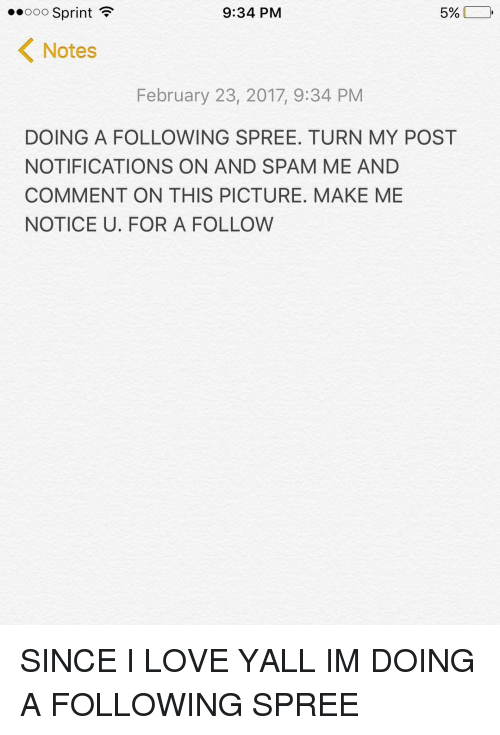 Noticably: 5%  9:34 PM  Ooo Sprint  K Notes  February 23, 2017, 9:34 PM  DOING A FOLLOWING SPREE. TURN MY POST  NOTIFICATIONS ON AND SPAM ME AND  COMMENT ON THIS PICTURE. MAKE ME  NOTICE U. FOR A FOLLOW SINCE I LOVE YALL IM DOING A FOLLOWING SPREE