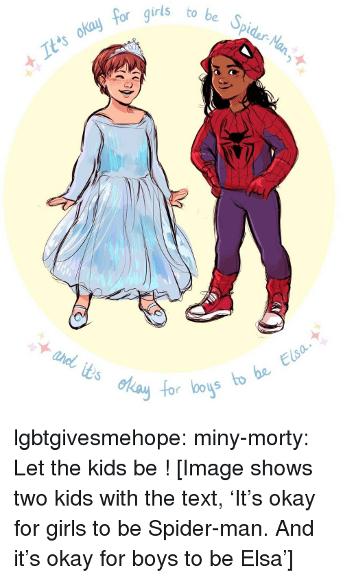 Elsa: 5  be Spidar-Na  to  It'ts okay  foc  s to be Elsa  0o lgbtgivesmehope:  miny-morty:  Let the kids be !  [Image shows two kids with the text, 'It's okay for girls to be Spider-man. And it's okay for boys to be Elsa']