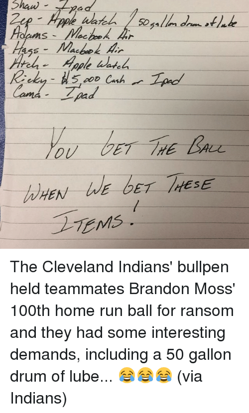 Run, Sports, and Cleveland: 5, Cash  Cand.  E GET /HESE  EN  TEMs. The Cleveland Indians' bullpen held teammates Brandon Moss' 100th home run ball for ransom and they had some interesting demands, including a 50 gallon drum of lube... 😂😂😂 (via Indians)