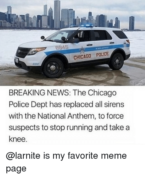 Chicago, Meme, and News: 5  CHICAGO POLICE  BREAKING NEWS: The Chicago  Police Dept has replaced all sirens  with the National Anthem, to force  suspects to stop running and take a  knee. @larnite is my favorite meme page
