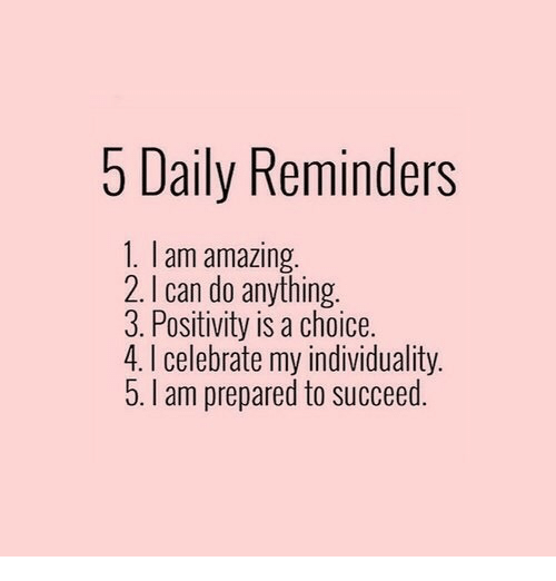 Amazing: 5 Daily Reminders  1. I am amazing  2. I can do anything.  3. Positivity is a choice.  4. I celebrate my individuality.  5. I am prepared to succeed.