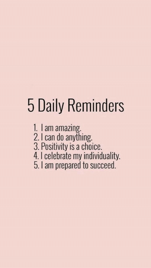 succeed: 5 Daily Reminders  1. I am amazing.  2. I can do anything.  3. Positivity is a choice.  4.I celebrate my individuality.  5.I am prepared to succeed