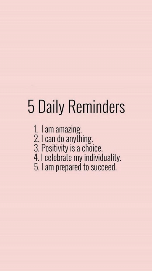 succeed: 5 Daily Reminders  1. lam amazing.  2.I can do anything.  3. Positivity is a choice.  4. I celebrate my individuality.  5.I am prepared to succeed.