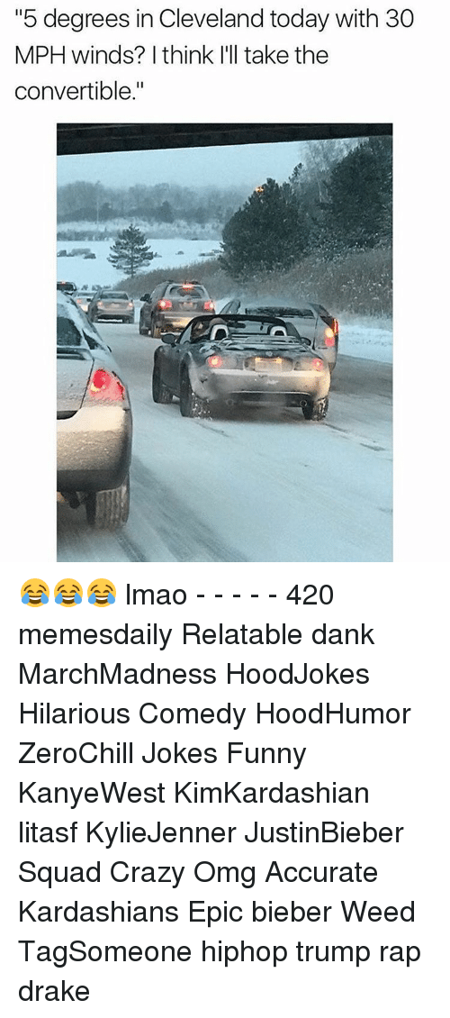 """Drake, Kardashians, and Memes: """"5 degrees in Cleveland today with 30  MPH winds? I think I'll take the  convertible."""" 😂😂😂 lmao - - - - - 420 memesdaily Relatable dank MarchMadness HoodJokes Hilarious Comedy HoodHumor ZeroChill Jokes Funny KanyeWest KimKardashian litasf KylieJenner JustinBieber Squad Crazy Omg Accurate Kardashians Epic bieber Weed TagSomeone hiphop trump rap drake"""