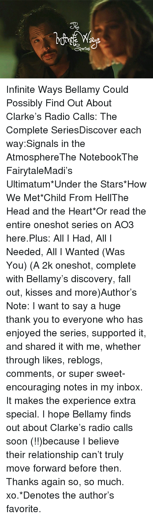 fairytale: 5%  efteg Infinite Ways Bellamy Could Possibly Find Out About Clarke's Radio Calls: The Complete SeriesDiscover each way:Signals in the AtmosphereThe NotebookThe FairytaleMadi's Ultimatum*Under the Stars*How We Met*Child From HellThe Head and the Heart*Or read the entire oneshotseries on AO3 here.Plus:All I Had, All I Needed, All I Wanted (Was You) (A 2k oneshot, complete with Bellamy's discovery, fall out, kisses and more)Author's Note: I want to say a huge thank you to everyone who has enjoyed the series, supported it, and shared it with me, whether through likes, reblogs, comments, or super sweet-encouraging notes in my inbox. It makes the experience extra special. I hope Bellamy finds out about Clarke's radio calls soon (!!)because I believe theirrelationship can't truly move forward before then. Thanks again so, so much. xo.*Denotes the author's favorite.