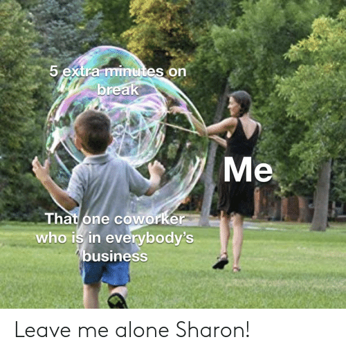 That One Coworker: 5 extra minutes on  break  Me  That one coworker  who is in everybody's  business Leave me alone Sharon!