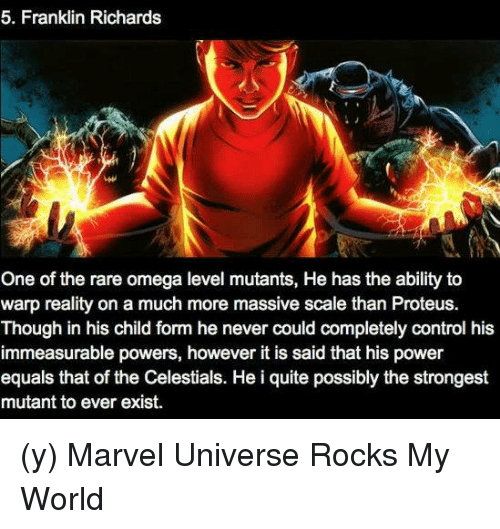 Omega: 5. Franklin Richards  One of the rare omega level mutants, He has the ability to  warp reality on a much more massive scale than Proteus.  Though in his child form he never could completely control his  immeasurable powers, however it is said that his power  equals that of the Celestials. He i quite possibly the strongest  mutant to ever exist. (y) Marvel Universe Rocks My World