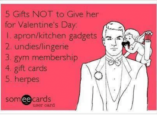 Herpes, Memes, and Valentine's Day: 5 Gifts NOT to Give her  for Valentine's Day  l apron/kitchen gadgets  2, undies lingerie  3. gym membership  4, gift cards  5. herpes  somee cards  user card