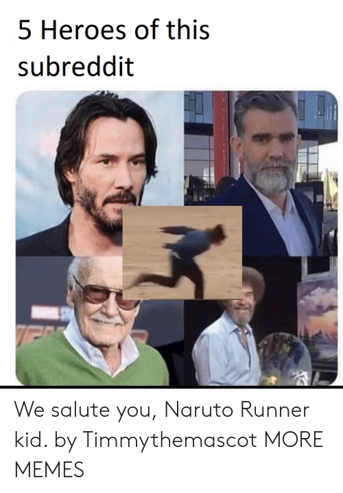 Salute: 5 Heroes of this  subreddit We salute you, Naruto Runner kid. by Timmythemascot MORE MEMES