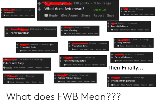 Fwb Mean: 5 hours ago  198 points  What does fwb mean?  3 points  2 hours ago  u/FBI_Man123  3 hours ago  3 points  fokin wot bruv  Fat white bitch  Reply Give Award Share Report Save  Share Report  Reply Give Award  Save  Reply Give Award Share Report Save  3 hours ago  S 18 points  Foxes With Boxes  4 hours ago  20 points  5 hours ago  258 points  Reply Give Award Share Report Save  Four Wives Boy  Feral War Bear  Reply Give Award Share Report Save  41 points: 5 hours ago  Furry wet bear  4 hours ago  57 points  5 hours ago S10  .SK points  Reply Give Award Share Report Save  Front Wheel Brive  Freaks With Beaks  Reply Give Award Share Report Save  Reply Give Award Share ReportSave  5 hours ago  96 points  Faces with Braces  53 points  5 hours ago  4 hours ago  114 points  Fancy Whiskey Bottle  Reply Give Award Share Report Save  Future With Baby  Give Award share Report Save  Reply  Then Finally...  Reply Give Award Share Report Save  5 hours ago  135 points  2 points  3 hours ago  ..  197 points  5 hours ago  Fathers Without Borders  Friends with boobs  Friends With Benefits  Reply Give Award Share Report Save  Reply Give Award Share Report Save  Reply Give Award Share Report Save What does FWB Mean???