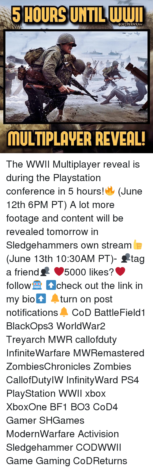 Bf1: 5 HOURS UNTIL WWII  CJESPERGRAN  MULTIPLAVER REVEAL! The WWII Multiplayer reveal is during the Playstation conference in 5 hours!🔥 (June 12th 6PM PT) A lot more footage and content will be revealed tomorrow in Sledgehammers own stream👍 (June 13th 10:30AM PT)- 👥tag a friend👥 ❤️5000 likes?❤️ follow🤖 ⬆️check out the link in my bio⬆️ 🔔turn on post notifications🔔 CoD BattleField1 BlackOps3 WorldWar2 Treyarch MWR callofduty InfiniteWarfare MWRemastered ZombiesChronicles Zombies CallofDutyIW InfinityWard PS4 PlayStation WWII xbox XboxOne BF1 BO3 CoD4 Gamer SHGames ModernWarfare Activision Sledgehammer CODWWII Game Gaming CoDReturns