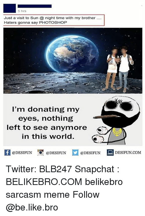 Be Like, Meme, and Memes: 5 hrs  Just a visit to Sun night time with my brother .  Haters gonna say PHOTOSHOP  l'm donating my  eyes, nothing  left to see anymore  in this world.  K @DESIFUN 증@DESIFUN口@DESIFUN-DESIFUN.COM Twitter: BLB247 Snapchat : BELIKEBRO.COM belikebro sarcasm meme Follow @be.like.bro
