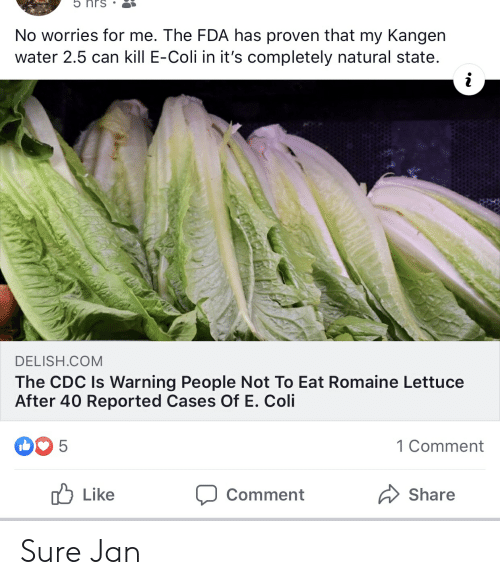 Sure Jan: 5 hrs  No worries for me. The FDA has proven that my Kangen  water 2.5 can kill E-Coli in it's completely natural state.  DELISH.COM  The CDC Is Warning People Not To Eat Romaine Lettuce  After 40 Reported Cases Of E. Coli  5  1 Comment  Like  Share  Comment Sure Jan