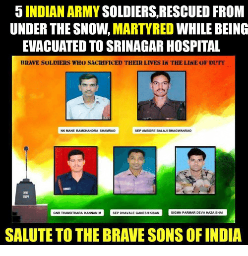 salutations: 5 INDIAN ARMY  SOLDIERS, RESCUED FROM  UNDER THE SNOW.  MARTYRED  WHILE BEING  EVACUATED TO SRINAGAR HOSPITAL  BRAVE SOLDIERS WHO SACRIFICED THEIR LIVES IN TKE LINE OF DUTY  NK MANE RAMCHANDRA SHAMRAO  SEP AMBORE BALAJI BHAGWANRAO  GNR THAMOTHARA KANNAN M  SEP DHAvALE GANESHKSAN SIGMN PARMAR DEVAHAZABHAI  SALUTE TO THE BRAVE SONS OF INDIA