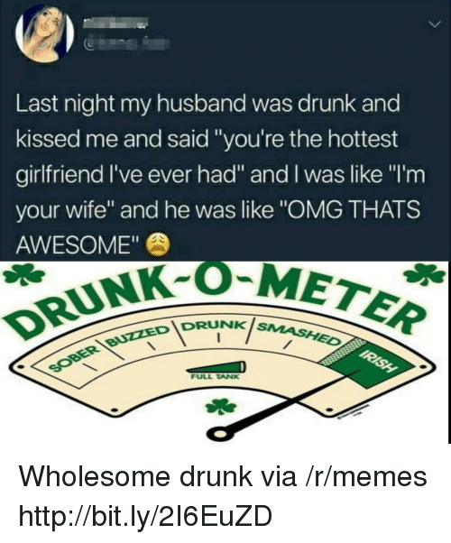"Like Omg: 5  Last night my husband was drunk and  kissed me and said ""you're the hottest  girlfriend I've ever had"" and I was like ""I'm  your wife"" and he was like ""OMG THATS  AWESOME""  DRUNK-OM  IDRUNKis  NK SMASHED  FULL TANK Wholesome drunk via /r/memes http://bit.ly/2I6EuZD"
