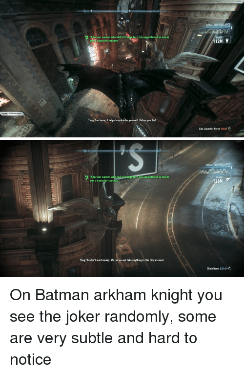 """arkham knight: 5  LOCAL SURVEILLANCE  former warden who had a Strange turn, his appointment as mayor  WS cause for concern.  RANGE  12M  Thug: You know, it helps to unburden yourself. Before you die!  Line Launcher Perch (Hold)   56 FPS  LOCAL SURVEILLANCE  """"  former warden who had a St  was a cause for concern.  , his appointment as mayor  range turn, his appointment as mayor  RANGE  126M  Thug: We don't want money. We can go and take anything in this City we want.  Climb Down (LCtrl)+ On Batman arkham knight you see the joker randomly, some are very subtle and hard to notice"""