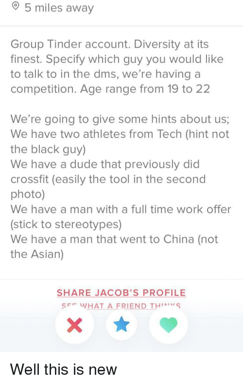 Black Guy: 5 miles away  Group Tinder account. Diversity at its  finest. Specify which guy you would like  to talk to in the dms, we're having a  competition. Age range from 19 to 22  We're going to give some hints about us;  We have two athletes from Tech (hint not  the black guy)  We have a dude that previously did  crossfit (easily the tool in the secono  photo)  We have a man with a full time work offer  (stick to stereotypes)  We have a man that went to China (not  the Asian)  SHARE JACOB'S PROFILE  SE WHAT A FRIEND THS Well this is new