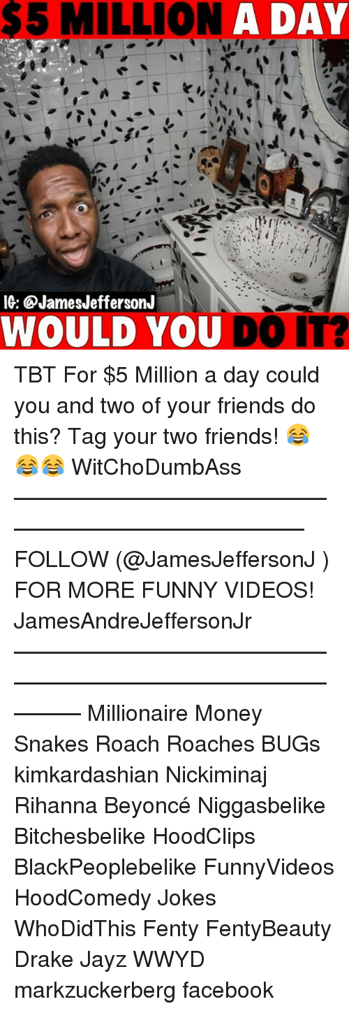 Beyonce, Drake, and Facebook: $5 MILLION  A DAY  IG: @JamesJeffersonJ  WOULD YOU DO IT? TBT For $5 Million a day could you and two of your friends do this? Tag your two friends! 😂😂😂 WitChoDumbAss ——————————————————————————— FOLLOW (@JamesJeffersonJ ) FOR MORE FUNNY VIDEOS! JamesAndreJeffersonJr ——————————————————————————————— Millionaire Money Snakes Roach Roaches BUGs kimkardashian Nickiminaj Rihanna Beyoncé Niggasbelike Bitchesbelike HoodClips BlackPeoplebelike FunnyVideos HoodComedy Jokes WhoDidThis Fenty FentyBeauty Drake Jayz WWYD markzuckerberg facebook