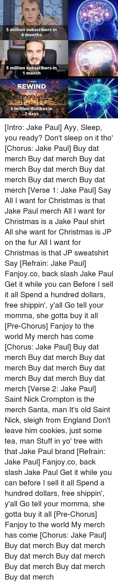 Chorus: 5 million subscribers in  6 months  5 million subscribers in  1 month  Youlube  AEWIND  2018  5 million dislikes in  2 days [Intro: Jake Paul] Ayy, Sleep, you ready? Don't sleep on it tho' [Chorus: Jake Paul] Buy dat merch Buy dat merch Buy dat merch Buy dat merch Buy dat merch Buy dat merch Buy dat merch [Verse 1: Jake Paul] Say All I want for Christmas is that Jake Paul merch All I want for Christmas is a Jake Paul shirt All she want for Christmas is JP on the fur All I want for Christmas is that JP sweatshirt Say [Refrain: Jake Paul] Fanjoy.co, back slash Jake Paul Get it while you can Before I sell it all Spend a hundred dollars, free shippin', y'all Go tell your momma, she gotta buy it all [Pre-Chorus] Fanjoy to the world My merch has come [Chorus: Jake Paul] Buy dat merch Buy dat merch Buy dat merch Buy dat merch Buy dat merch Buy dat merch Buy dat merch [Verse 2: Jake Paul] Saint Nick Crompton is the merch Santa, man It's old Saint Nick, sleigh from England Don't leave him cookies, just some tea, man Stuff in yo' tree with that Jake Paul brand [Refrain: Jake Paul] Fanjoy.co, back slash Jake Paul Get it while you can before I sell it all Spend a hundred dollars, free shippin', y'all Go tell your momma, she gotta buy it all [Pre-Chorus] Fanjoy to the world My merch has come [Chorus: Jake Paul] Buy dat merch Buy dat merch Buy dat merch Buy dat merch Buy dat merch Buy dat merch Buy dat merch