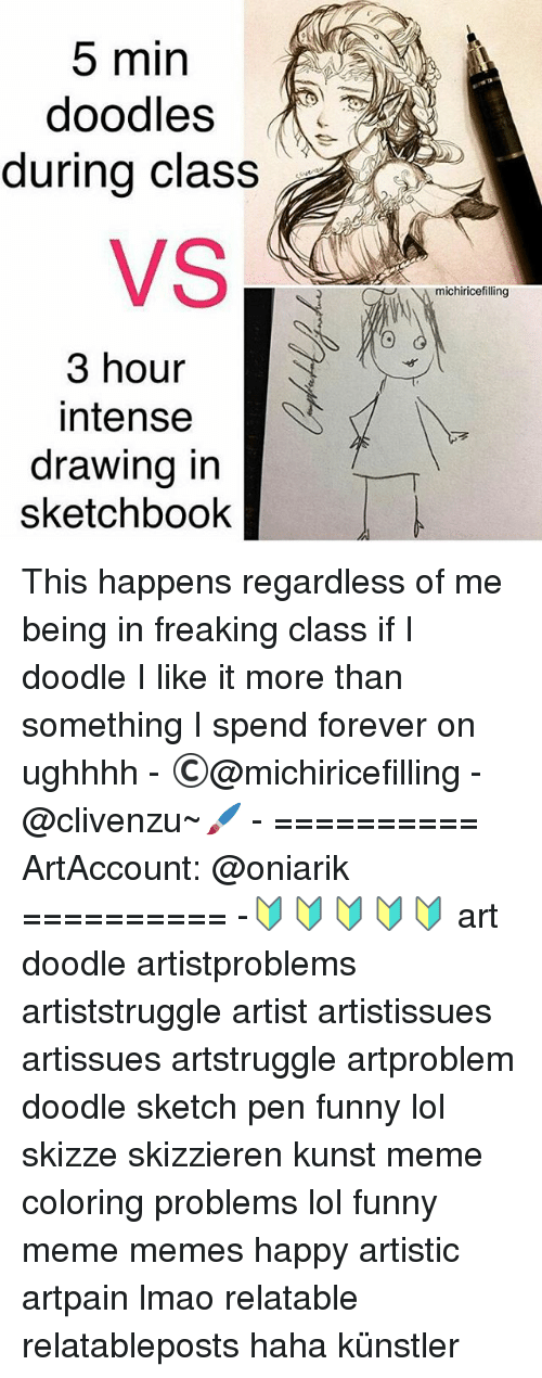 Meme Happy: 5 min  doodles  during class  3 hour  intense  drawing in  sketchbook  michiricefilling This happens regardless of me being in freaking class if I doodle I like it more than something I spend forever on ughhhh - ©@michiricefilling - @clivenzu~🖌 - ========== ArtAccount: @oniarik ========== -🔰🔰🔰🔰🔰 art doodle artistproblems artiststruggle artist artistissues artissues artstruggle artproblem doodle sketch pen funny lol skizze skizzieren kunst meme coloring problems lol funny meme memes happy artistic artpain lmao relatable relatableposts haha künstler