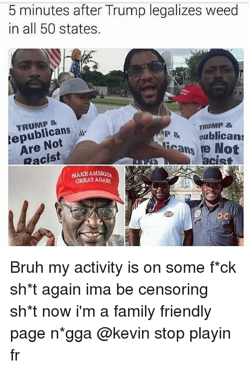 Racist Trump: 5 minutes after Trump legalizes weed  in all 50 states.  TRUMP 8  epublicans  Are Not  Racist  TRUMP  P&ublicans  Rcans  Not  acist  GREATGA Bruh my activity is on some f*ck sh*t again ima be censoring sh*t now i'm a family friendly page n*gga @kevin stop playin fr