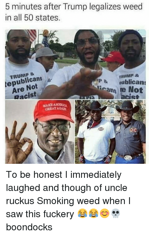 Memes, Saw, and Smoking: 5 minutes after Trump legalizes weed  in all 50 states.  TRUMP 8  tepublicansi  Are Not  Racist  TRUMP &  P&oublican  licans re Not  MAKE AMERICN  GREAT AGAD To be honest I immediately laughed and though of uncle ruckus Smoking weed when I saw this fuckery 😂😂😊💀 boondocks