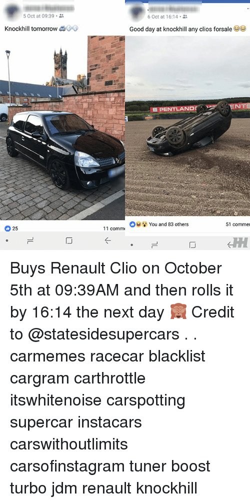 Memes, Boost, and Good: 5 Oct at 09:39 .  6 Oct at 16:14 .  Knockhill tomorrow  Good day at knockhill any clos forsale  ˊ PENTLANpr  You and 83 others  51 commer  25  11 comm Buys Renault Clio on October 5th at 09:39AM and then rolls it by 16:14 the next day 🙈 Credit to @statesidesupercars . . carmemes racecar blacklist cargram carthrottle itswhitenoise carspotting supercar instacars carswithoutlimits carsofinstagram tuner boost turbo jdm renault knockhill