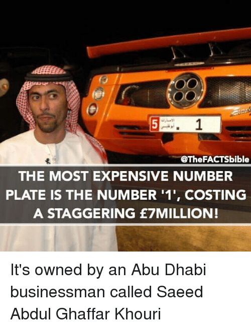 abu dhabi: 5 r. 1  @The FACTSbible  THE MOST EXPENSIVE NUMBER  PLATE IS THE NUMBER 11', COSTING  A STAGGERING £7MILLION! It's owned by an Abu Dhabi businessman called Saeed Abdul Ghaffar Khouri