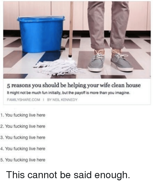 Cleaning House: 5 reasons you should be helping your wife clean house  might not be much fun initially, but the payoff is more than you imagine.  FAMILY SHARE COM I BY NEIL KENNEDY  1. You fucking live here  2. You fucking live here  3. You fucking live here  4. You fucking live here  5. You fucking live here This cannot be said enough.