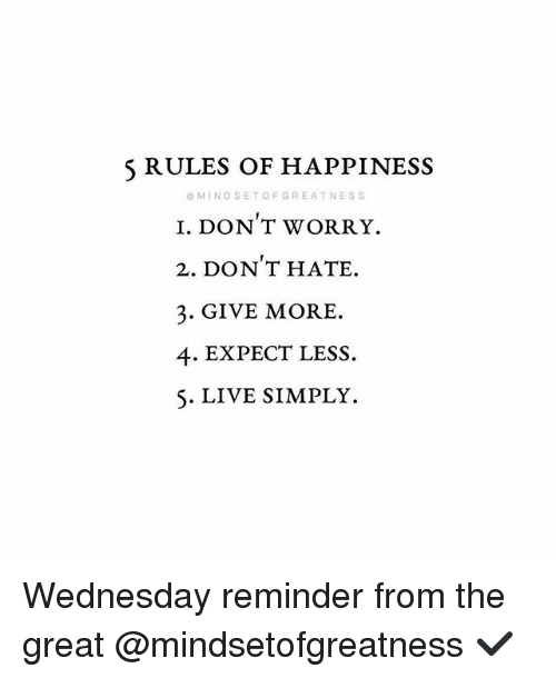 Memes, Live, and Wednesday: 5 RULES OF HAPPINESS  @ MINDSETOFGREATNESS  I. DON T WORRY.  2. DON T HATE.  3. GIVE MORE  4. EXPECT LESS.  S. LIVE SIMPLY. Wednesday reminder from the great @mindsetofgreatness ✔️