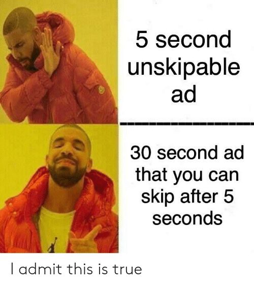 Skip: 5 second  unskipable  ad  30 second ad  that you can  skip after 5  seconds I admit this is true