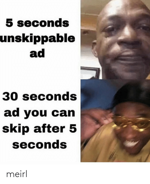 MeIRL, Can, and You: 5 seconds  unskippable  ad  30 seconds  ad you can  skip after 5  seconds meirl