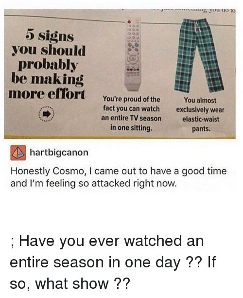 Memes, 🤖, and Good Times: 5 signs  you should  probably  be making  more effort You're proud of the  You almost  fact you can watch  exclusively wear  an entire TV season  elastic-waist  in one sitting.  pants.  hartbigcanon  Honestly Cosmo, l came out to have a good time  and I'm feeling so attacked right now. ; Have you ever watched an entire season in one day ?? If so, what show ??