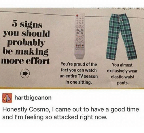 Good, Time, and Watch: 5 signs  you should  probably  be making  more efiort You're proud of the You almost  fact you can watch  an entire TV season  in one sitting.  exclusively wear  elastic-waist  pants.  hartbigcanon  Honestly Cosmo, I came out to have a good time  and I'm feeling so attacked right now.