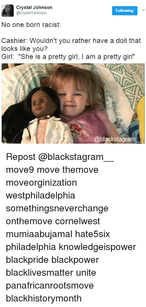 "Black Lives Matter, Memes, and Girl: 5 stal Johnson  Following  @Crystal Johnson  No one born racist:  Cashier: Wouldn't you rather have a doll that  looks like you?  Girl: ""She is a pretty girl, l am a pretty girl""  @blackstagram Repost @blackstagram__ move9 move themove moveorginization westphiladelphia somethingsneverchange onthemove cornelwest mumiaabujamal hate5six philadelphia knowledgeispower blackpride blackpower blacklivesmatter unite panafricanrootsmove blackhistorymonth"
