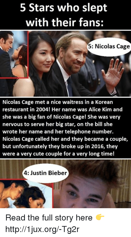 Nicola Cage: 5 Stars who slept  with their fans:  5: Nicolas Cage  Nicolas Cage met a nice waitress in a Korean  restaurant in 2004! Her name was Alice Kim and  she was a big fan of Nicolas Cage! She was very  nervous to serve her big star, on the bill she  wrote her name and her telephone number.  Nicolas Cage called her and they became a couple,  but unfortunately they broke up in 2016, they  were a very cute couple for a very long time!  4: Justin Bieber Read the full story here 👉 http://1jux.org/-Tg2r
