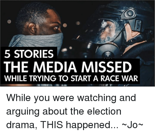 Race War: 5 STORIES  THE MEDIA MISSED  WHILE TRYING TO START A RACE WAR While you were watching and arguing about the election drama, THIS happened...  ~Jo~