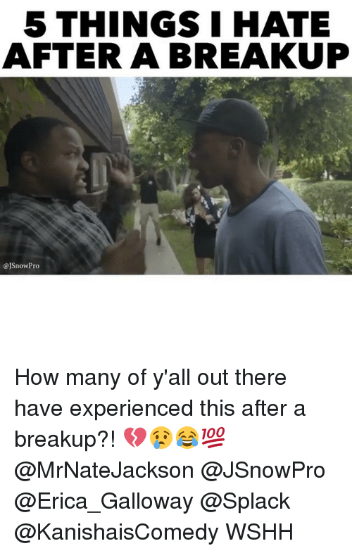 Experiencers: 5 THINGS I HATE  AFTER A BREAKUP  @JSnowPro How many of y'all out there have experienced this after a breakup?! 💔😢😂💯 @MrNateJackson @JSnowPro @Erica_Galloway @Splack @KanishaisComedy WSHH