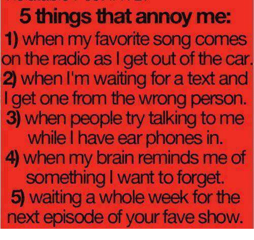 Memes, Radio, and The Next Episode: 5 things that annoy me:  1) when my favorite song comes  on the radio as I get out of the car  2) when I'm waiting for a text and  I get one from the wrong person  3) when people try talking to me  while I have ear phones in  4) when my brain reminds me of  something I want to forget.  5) waiting a whole week for the  next episode of your fave show.