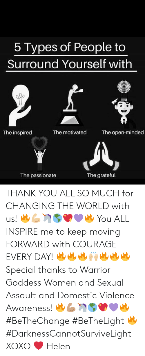 Domestic Violence Awareness: 5 Types of People too  Surround Yourself with  The open-minded  The motivated  The inspired  The passionate  The grateful THANK YOU ALL SO MUCH for CHANGING THE WORLD with us! 🔥💪🏼🦄🌎💖💜🔥  You ALL INSPIRE me to keep moving FORWARD with COURAGE EVERY DAY! 🔥🔥🔥🙌🏼🔥🔥🔥  Special thanks to Warrior Goddess Women and Sexual Assault and Domestic Violence Awareness! 🔥💪🏽🦄🌎💖💜🔥  #BeTheChange #BeTheLight 🔥 #DarknessCannotSurviveLight  XOXO ❤️ Helen