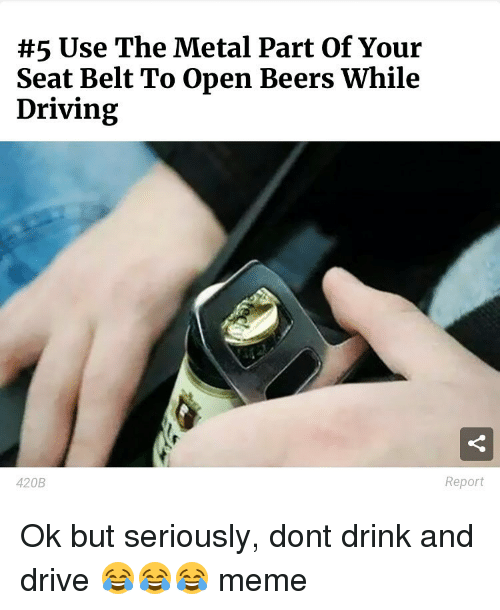 Driving Memes:  #5 Use The Metal Part of Your  Seat Belt To Open Beers While  Driving  Report  420B Ok but seriously, dont drink and drive 😂😂😂 meme