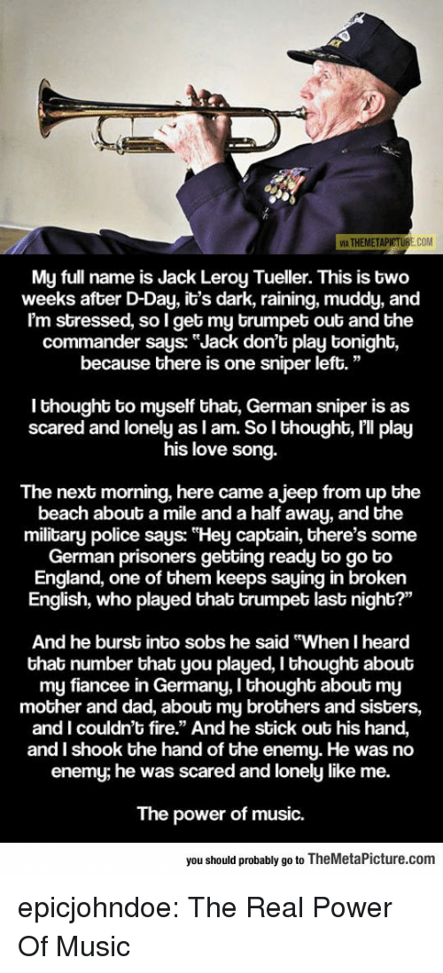 """Dad, England, and Fire: 5  VIA THEMETAP  E.COM  My full name is Jack Leroy Tueller. This is bwo  weeks after D-Day, it's dark, raining, muddy, and  I'm stressed, so I get my brumpet out and the  commander says: """"Jack don't play tonight,  because there is one sniper left.""""  I thought to myself that, German sniper is as  scared and lonely as I am. So lI thought, I'll play  s love song.  hi  The next morning, here came a jeep from up the  beach about a mile and a half away, and the  military police says: """"Hey captain, there's some  German prisoners gebting ready to go to  England, one of them keeps saying in broken  English, who played that trumpet last night?""""  And he burst into sobs he said """"When I heard  that number that you played, I thought about  my fiancee in Germany, I thought about my  mother and dad, about my brothers and sisters,  and I couldn't fire."""" And he sbick out his hand,  and I shook the hand of the enemy. He was no  enemy, he was scared and lonely like me.  The power of music.  you should probably go to TheMetaPicture.com epicjohndoe:  The Real Power Of Music"""