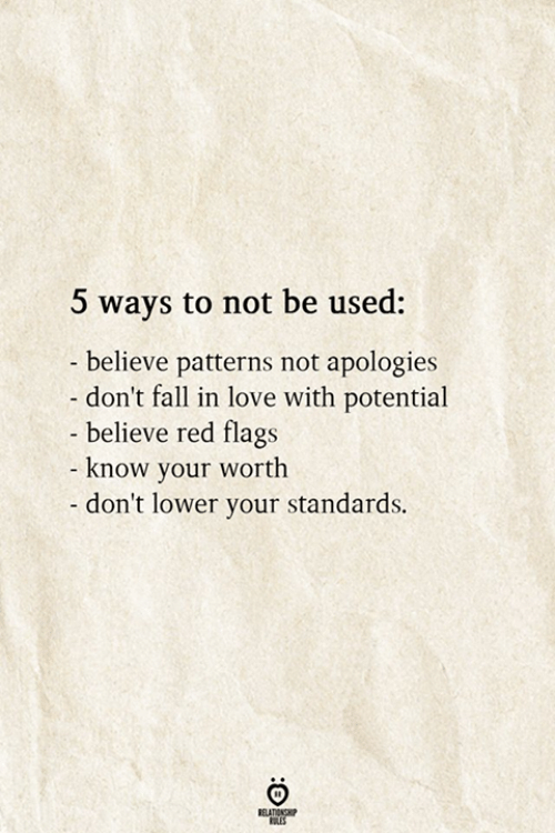 Patterns: 5 ways to not be used:  - believe patterns not apologies  don't fall in love with potential  - believe red flags  - know your worth  -don't lower your standards.  RELATIONSHIP  ES