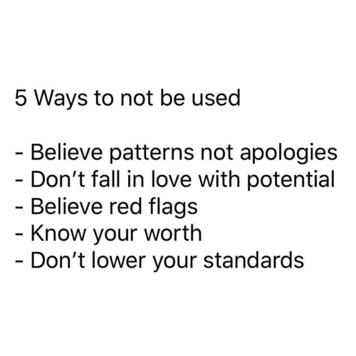 Patterns: 5 Ways to not be used  - Believe patterns not apologies  - Don't fall in love with potential  - Believe red flags  - Know your worth  - Don't lower your standards