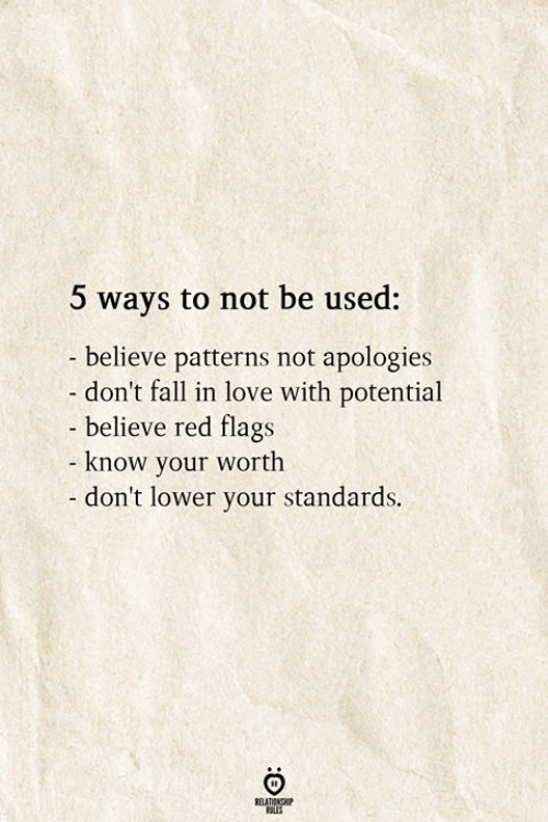 flags: 5 ways to not be used:  believe patterns not apologies  don't fall in love with potential  - believe red flags  know your worth  - don't lower your standards.  RELATIONSHIP