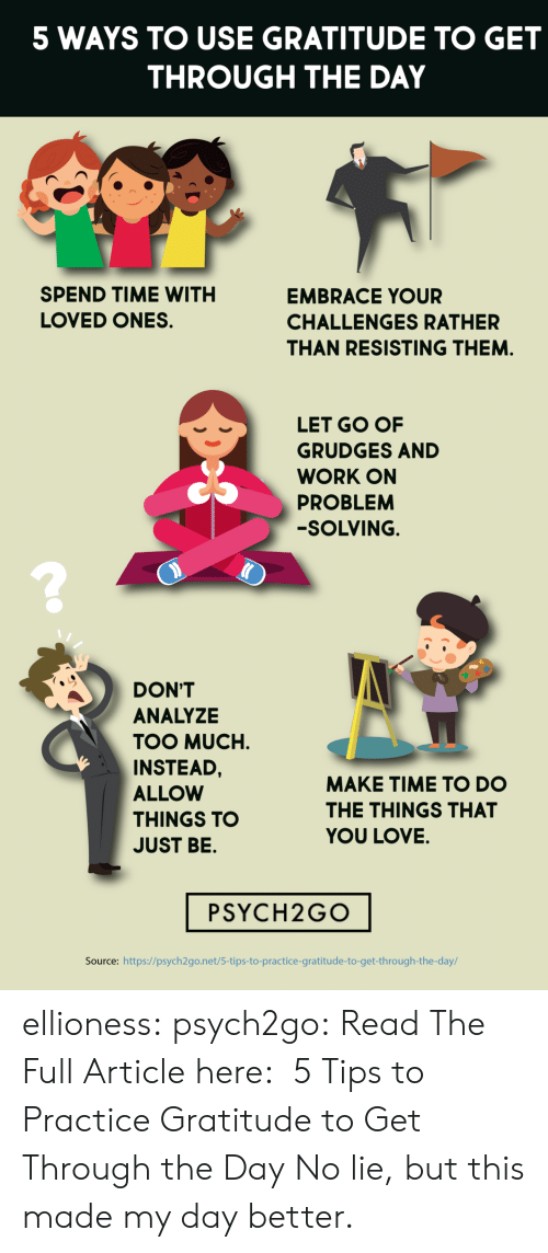 gratitude: 5 WAYS TO USE GRATITUDE TO GET  THROUGH THE DAY  SPEND TIME WITH  EMBRACE YOUR  LOVED ONES  CHALLENGES RATHER  THAN RESISTING THEM.  LET GO OF  GRUDGES AND  WORK ON  PROBLEM  -SOLVING.  DON'T  ANALYZE  TOO MUCH  INSTEAD,  MAKE TIME TO DO  ALLOW  THE THINGS THAT  THINGS TO  YOU LOVE.  JUST BE.  PSYCH2GO  Source: https://psych2go.net/5-tips-to-practice-gratitude-to-get-through-the-day/ ellioness: psych2go:  Read The Full Article here:  5 Tips to Practice Gratitude to Get Through the Day   No lie, but this made my day better.