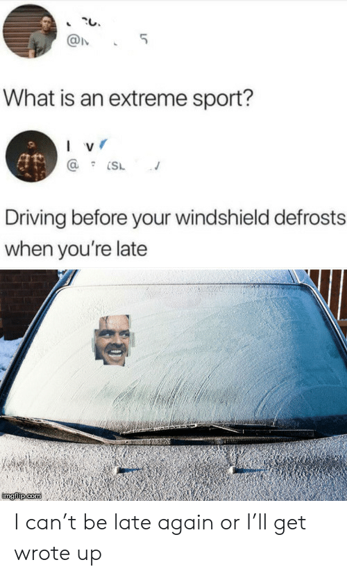 sport: 5  What is an extreme sport?  I v  Driving before your windshield defrosts  when you're late  imgilip com I can't be late again or I'll get wrote up
